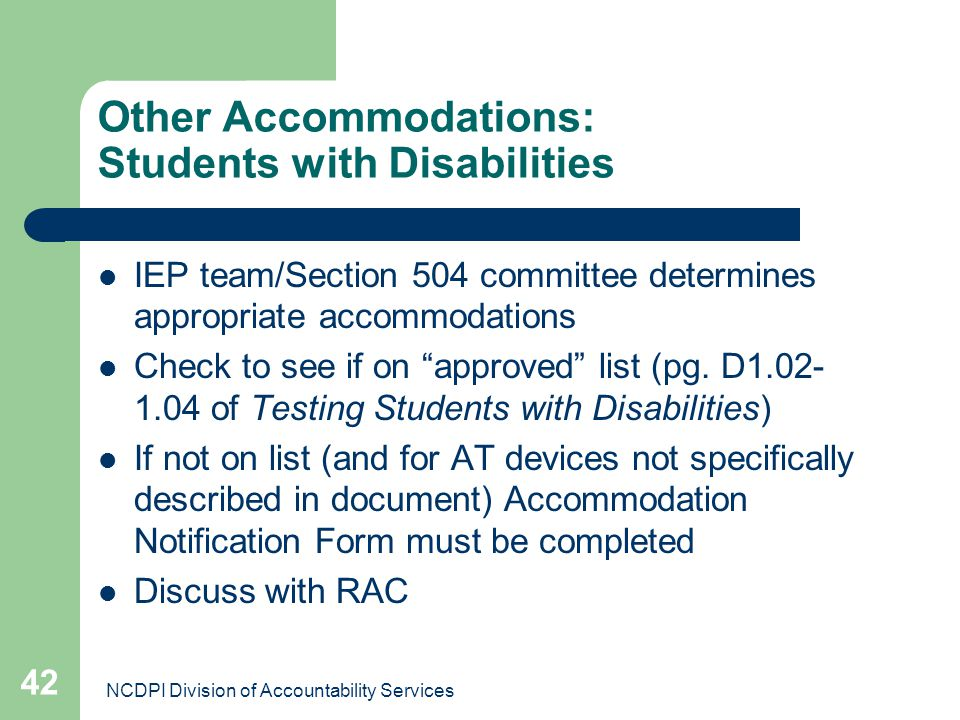 NCDPI Division of Accountability Services 42 Other Accommodations: Students with Disabilities IEP team/Section 504 committee determines appropriate ac