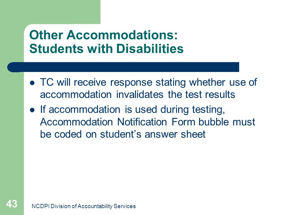 NCDPI Division of Accountability Services 43 Other Accommodations: Students with Disabilities TC will receive response stating whether use of accommod
