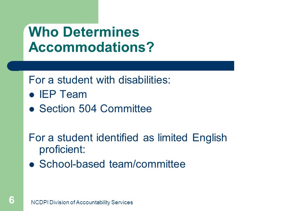 NCDPI Division of Accountability Services 6 Who Determines Accommodations? For a student with disabilities: IEP Team Section 504 Committee For a stude