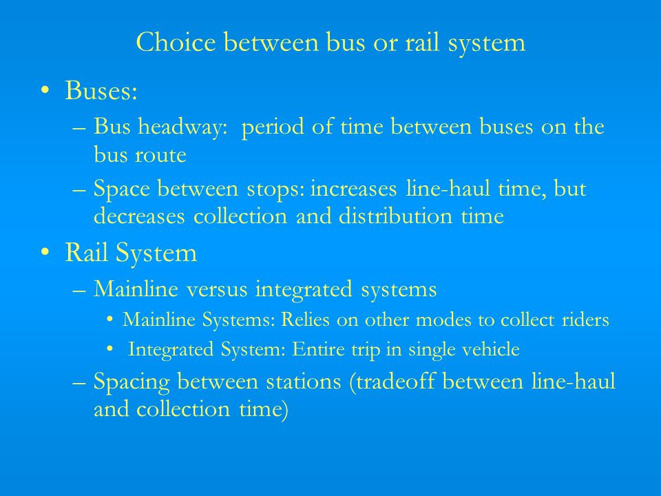 Choice between bus or rail system Buses: –Bus headway: period of time between buses on the bus route –Space between stops: increases line-haul time, but decreases collection and distribution time Rail System –Mainline versus integrated systems Mainline Systems: Relies on other modes to collect riders Integrated System: Entire trip in single vehicle –Spacing between stations (tradeoff between line-haul and collection time)