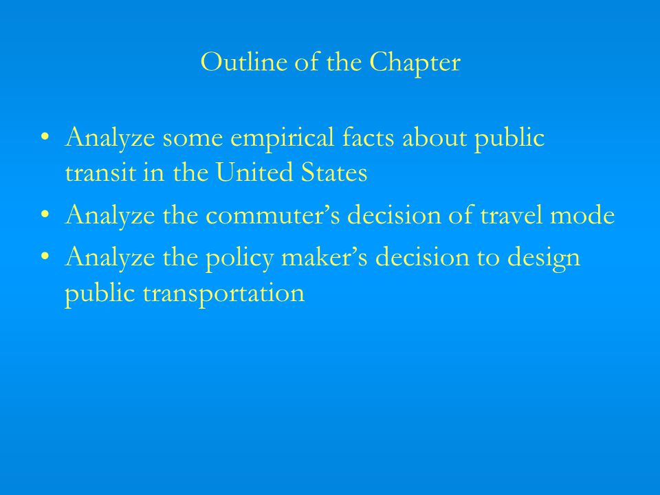 Outline of the Chapter Analyze some empirical facts about public transit in the United States Analyze the commuters decision of travel mode Analyze the policy makers decision to design public transportation