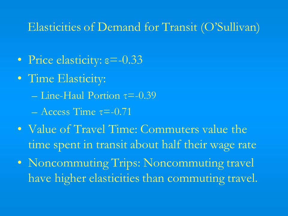 Elasticities of Demand for Transit (OSullivan) Price elasticity: ε=-0.33 Time Elasticity: –Line-Haul Portion τ=-0.39 –Access Time τ=-0.71 Value of Travel Time: Commuters value the time spent in transit about half their wage rate Noncommuting Trips: Noncommuting travel have higher elasticities than commuting travel.
