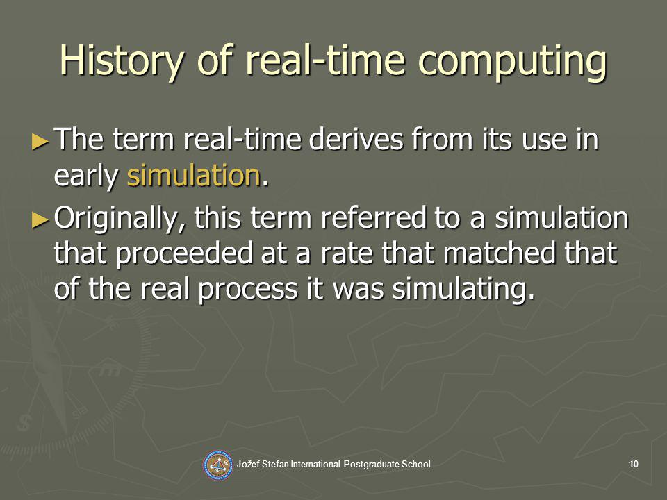 Jožef Stefan International Postgraduate School10 History of real-time computing The term real-time derives from its use in early simulation.