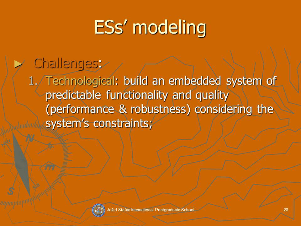 Jožef Stefan International Postgraduate School28 ESs modeling Challenges: Challenges: 1.Technological: build an embedded system of predictable functionality and quality (performance & robustness) considering the systems constraints;