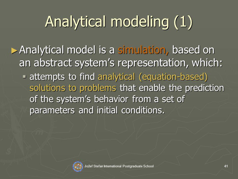 Jožef Stefan International Postgraduate School41 Analytical modeling (1) Analytical model is a simulation, based on an abstract systems representation, which: Analytical model is a simulation, based on an abstract systems representation, which: attempts to find analytical (equation-based) solutions to problems that enable the prediction of the systems behavior from a set of parameters and initial conditions.