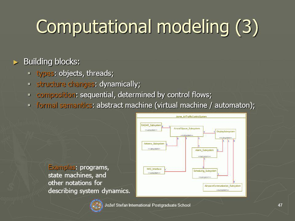 Jožef Stefan International Postgraduate School47 Computational modeling (3) Building blocks: Building blocks: types: objects, threads; types: objects, threads; structure changes: dynamically; structure changes: dynamically; composition: sequential, determined by control flows; composition: sequential, determined by control flows; formal semantics: abstract machine (virtual machine / automaton); formal semantics: abstract machine (virtual machine / automaton); Examples Examples: programs, state machines, and other notations for describing system dynamics.
