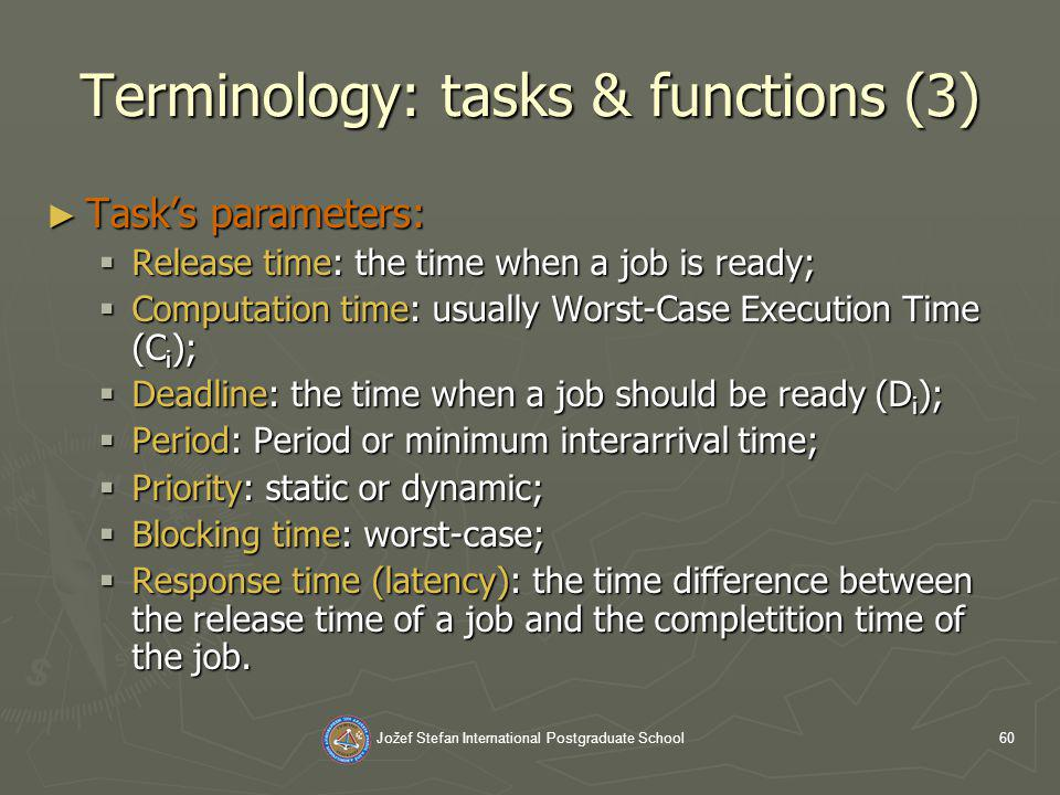 Jožef Stefan International Postgraduate School60 Terminology: tasks & functions (3) Tasks parameters: Tasks parameters: Release time: the time when a job is ready; Release time: the time when a job is ready; Computation time: usually Worst-Case Execution Time (C i ); Computation time: usually Worst-Case Execution Time (C i ); Deadline: the time when a job should be ready (D i ); Deadline: the time when a job should be ready (D i ); Period: Period or minimum interarrival time; Period: Period or minimum interarrival time; Priority: static or dynamic; Priority: static or dynamic; Blocking time: worst-case; Blocking time: worst-case; Response time (latency): the time difference between the release time of a job and the completition time of the job.