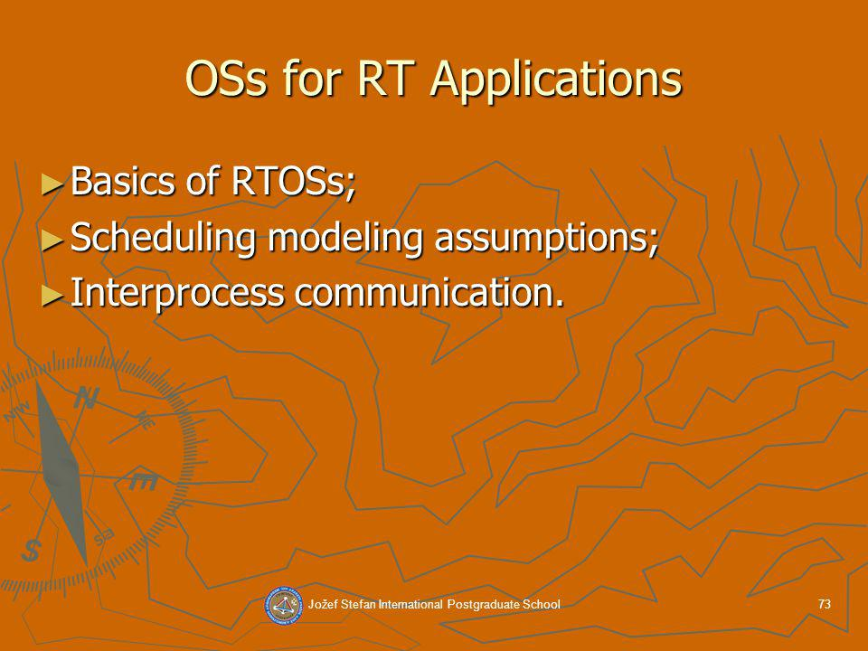 Jožef Stefan International Postgraduate School73 OSs for RT Applications Basics of RTOSs; Basics of RTOSs; Scheduling modeling assumptions; Scheduling modeling assumptions; Interprocess communication.