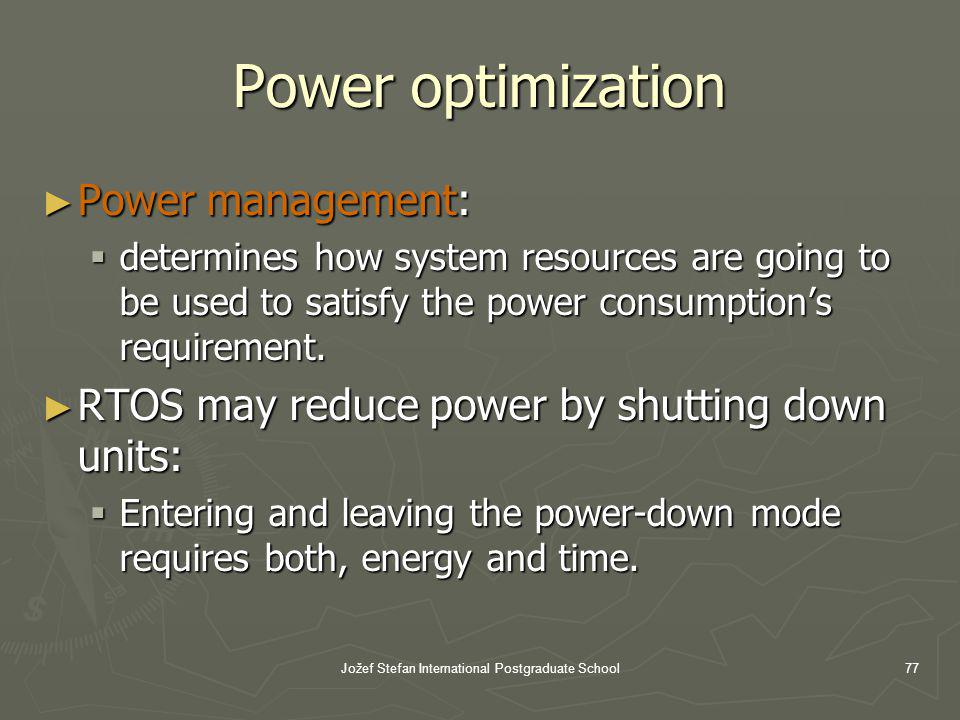 Jožef Stefan International Postgraduate School77 Power optimization Power management: Power management: determines how system resources are going to be used to satisfy the power consumptions requirement.