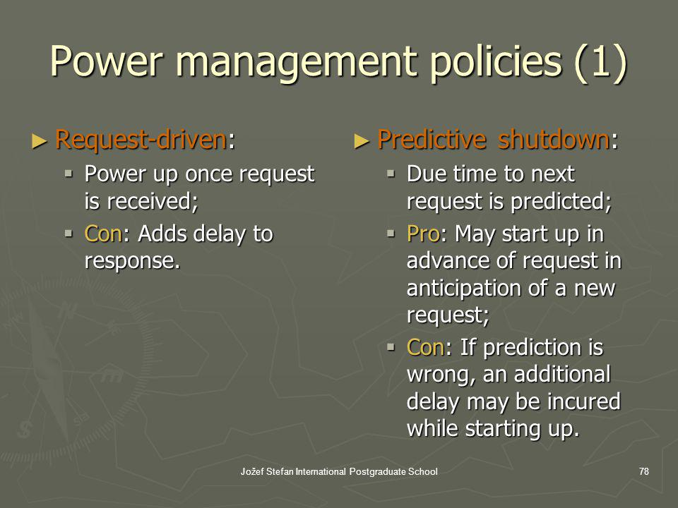 Jožef Stefan International Postgraduate School78 Power management policies (1) Request-driven: Request-driven: Power up once request is received; Power up once request is received; Con: Adds delay to response.