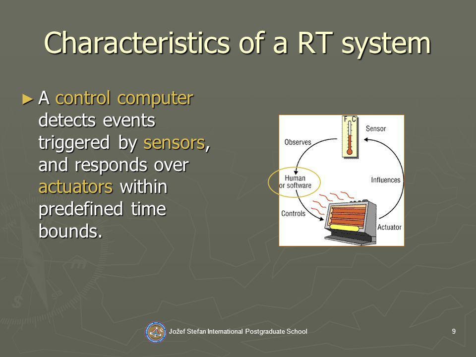 Jožef Stefan International Postgraduate School9 Characteristics of a RT system A control computer detects events triggered by sensors, and responds over actuators within predefined time bounds.