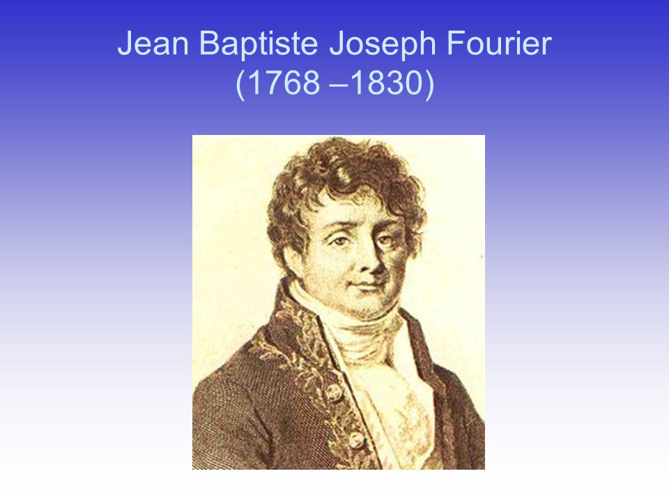 Jean Baptiste Joseph Fourier (1768 –1830)