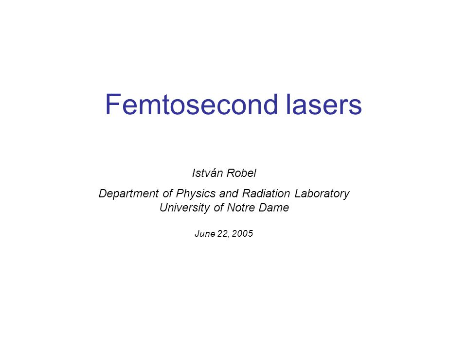 Femtosecond lasers István Robel Department of Physics and Radiation Laboratory University of Notre Dame June 22, 2005