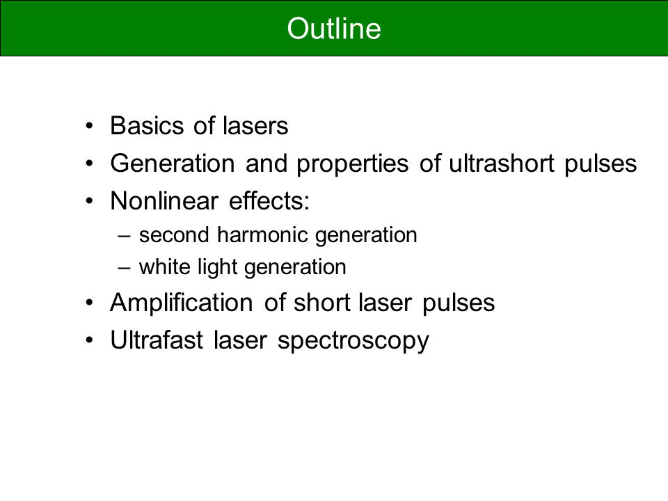 Basics of lasers Generation and properties of ultrashort pulses Nonlinear effects: –second harmonic generation –white light generation Amplification o