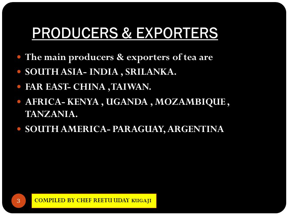 PRODUCERS & EXPORTERS COMPILED BY CHEF REETU UDAY KUGAJI 3 The main producers & exporters of tea are SOUTH ASIA- INDIA, SRILANKA. FAR EAST- CHINA, TAI
