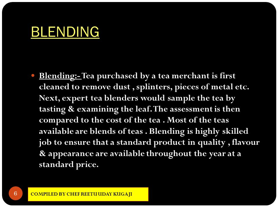 BLENDING 6 Blending:- Tea purchased by a tea merchant is first cleaned to remove dust, splinters, pieces of metal etc. Next, expert tea blenders would