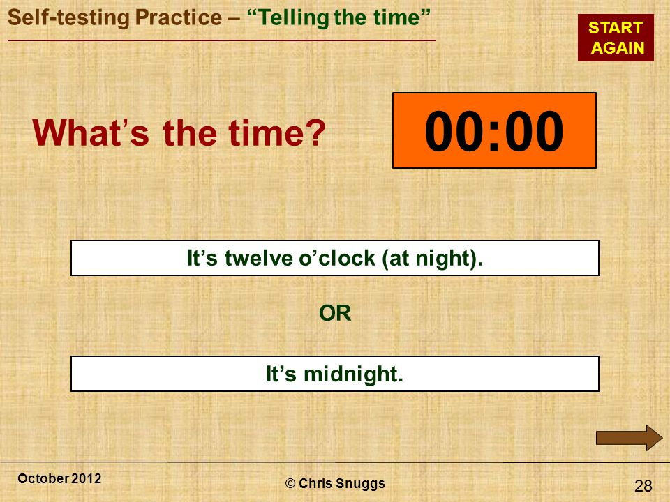© Chris Snuggs October 2012 Self-testing Practice – Telling the time START AGAIN Its midnight.