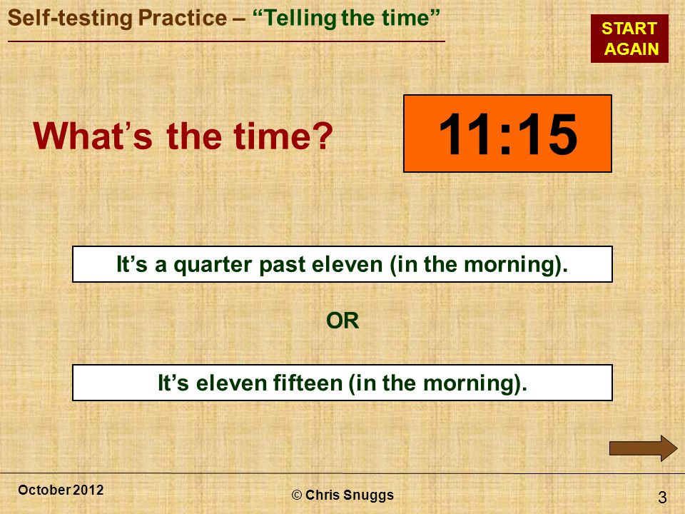 © Chris Snuggs October 2012 Self-testing Practice – Telling the time START AGAIN Its eleven fifteen (in the morning).