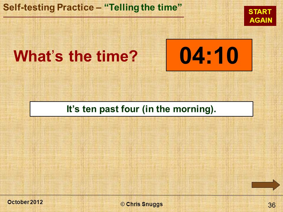 © Chris Snuggs October 2012 Self-testing Practice – Telling the time START AGAIN 36 04:10 Whats the time.