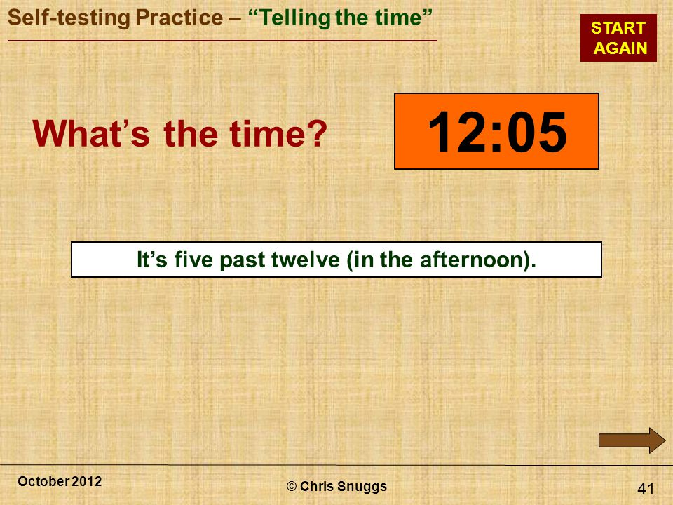© Chris Snuggs October 2012 Self-testing Practice – Telling the time START AGAIN 41 12:05 Whats the time.