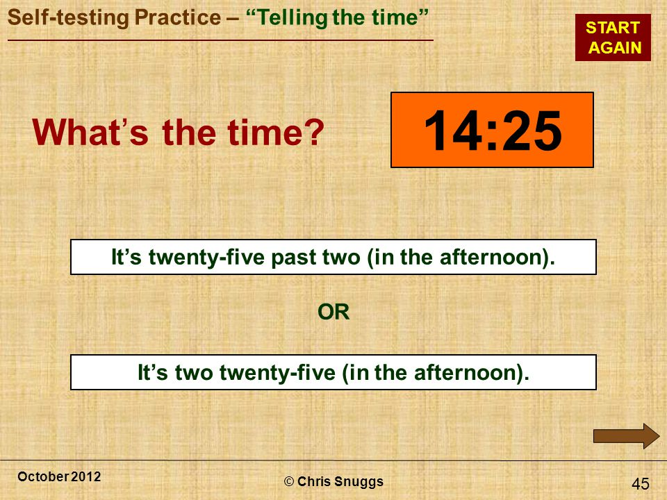 © Chris Snuggs October 2012 Self-testing Practice – Telling the time START AGAIN Its two twenty-five (in the afternoon).
