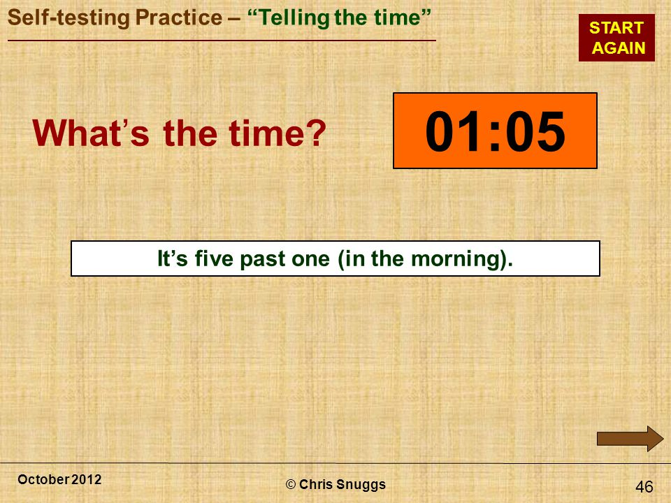 © Chris Snuggs October 2012 Self-testing Practice – Telling the time START AGAIN 46 01:05 Whats the time.