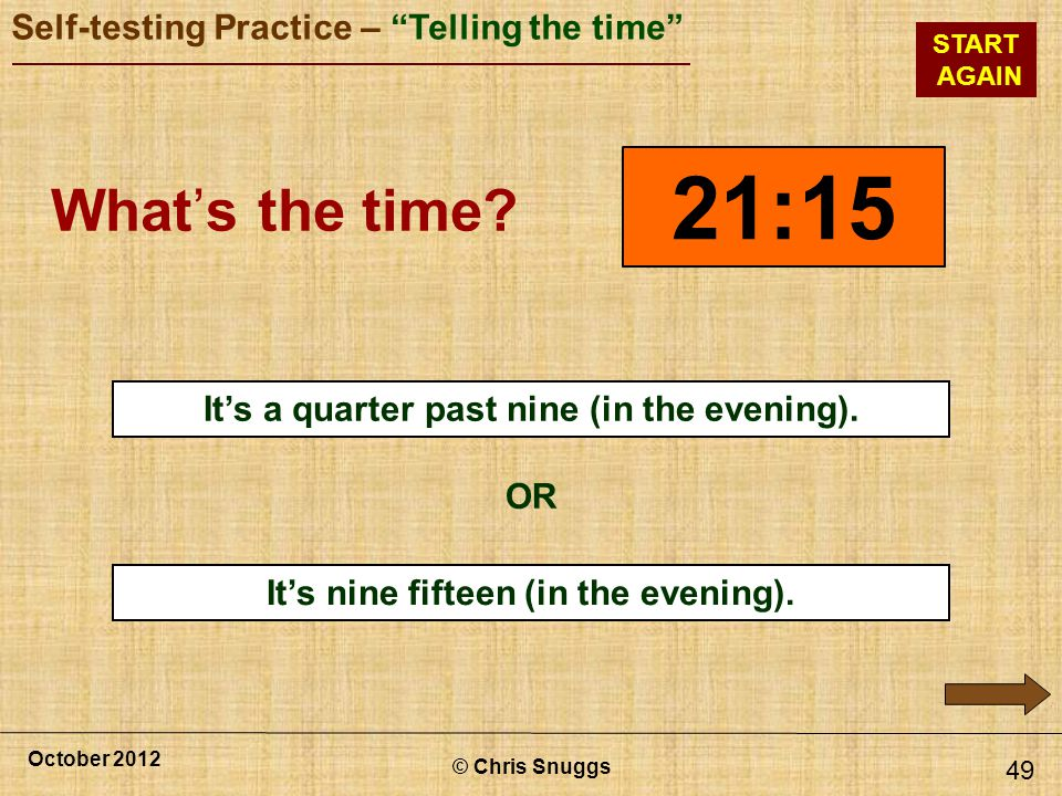 © Chris Snuggs October 2012 Self-testing Practice – Telling the time START AGAIN Its nine fifteen (in the evening).