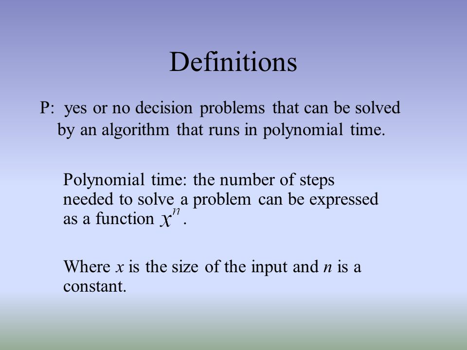 Definitions P: yes or no decision problems that can be solved by an algorithm that runs in polynomial time.
