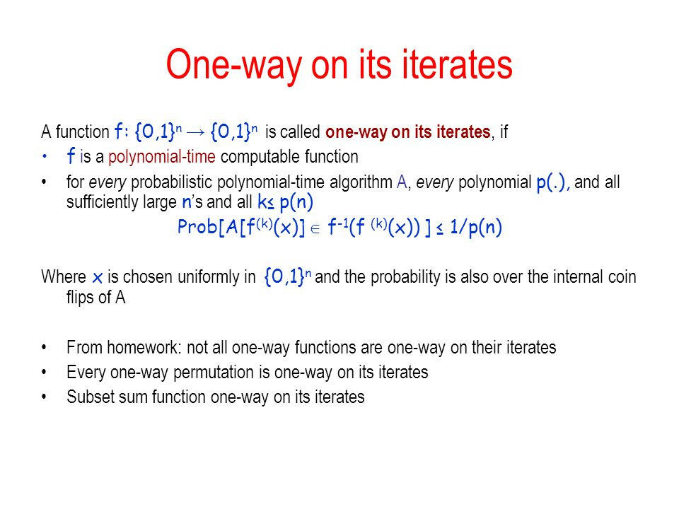 One-way on its iterates A function f: {0,1} n {0,1} n is called one-way on its iterates, if f is a polynomial-time computable function for every proba