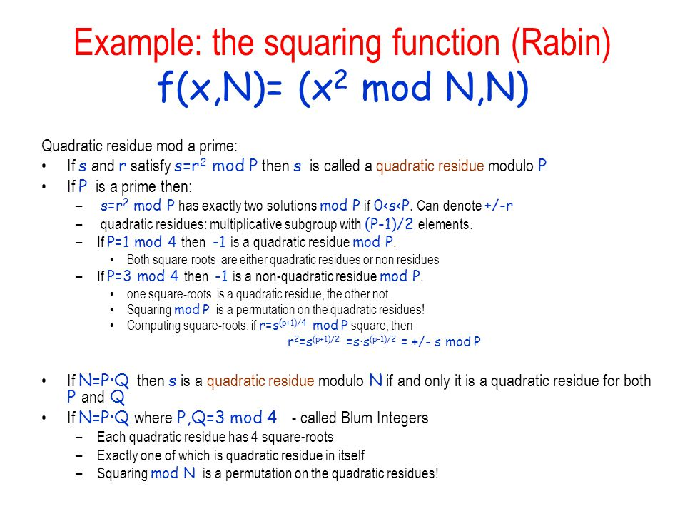 Example: the squaring function (Rabin) f(x,N)= (x 2 mod N,N) Quadratic residue mod a prime: If s and r satisfy s=r 2 mod P then s is called a quadrati