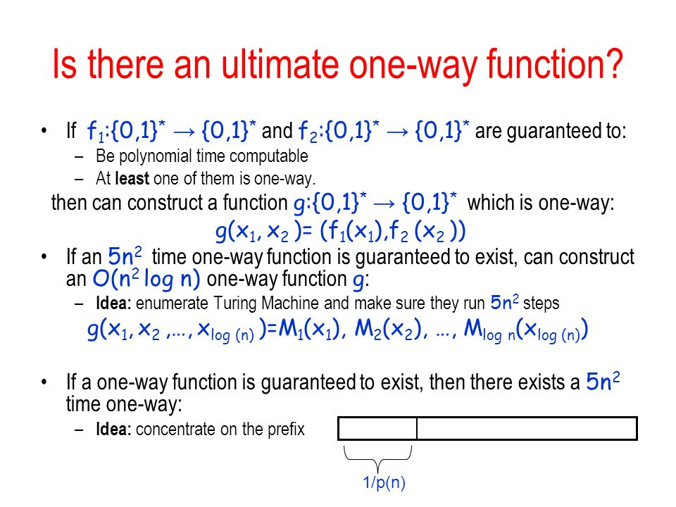 Is there an ultimate one-way function? If f 1 :{0,1} * {0,1} * and f 2 :{0,1} * {0,1} * are guaranteed to: –Be polynomial time computable –At least on