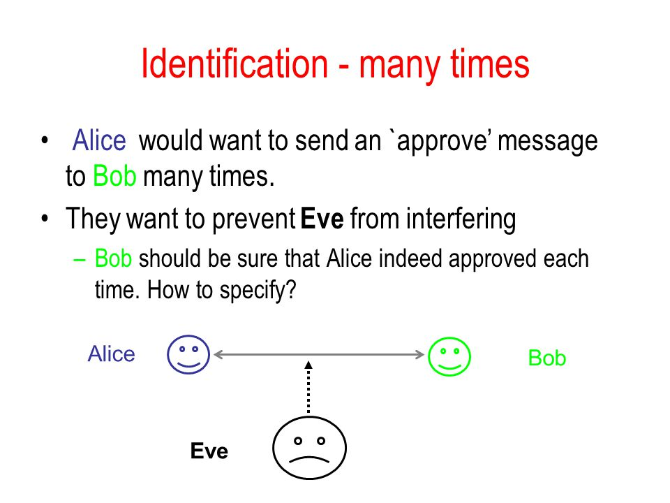Identification - many times Alice would want to send an `approve message to Bob many times. They want to prevent Eve from interfering –Bob should be s