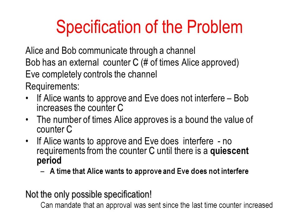 Specification of the Problem Alice and Bob communicate through a channel C Bob has an external counter C (# of times Alice approved) Eve completely co