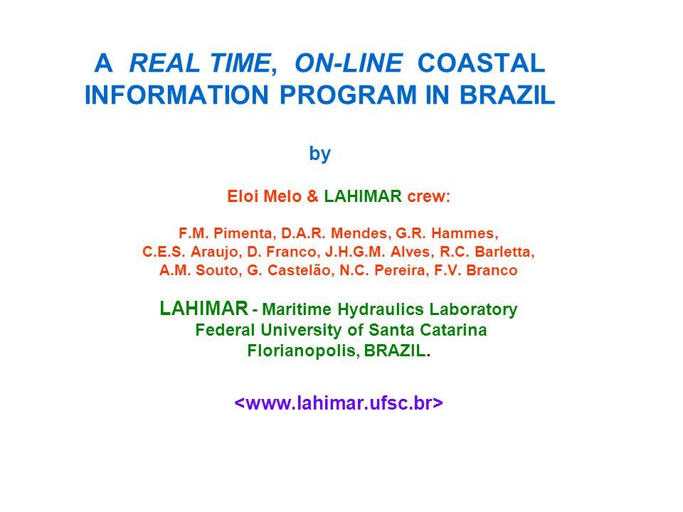 A REAL TIME, ON-LINE COASTAL INFORMATION PROGRAM IN BRAZIL by Eloi Melo & LAHIMAR crew: F.M. Pimenta, D.A.R. Mendes, G.R. Hammes, C.E.S. Araujo, D. Fr