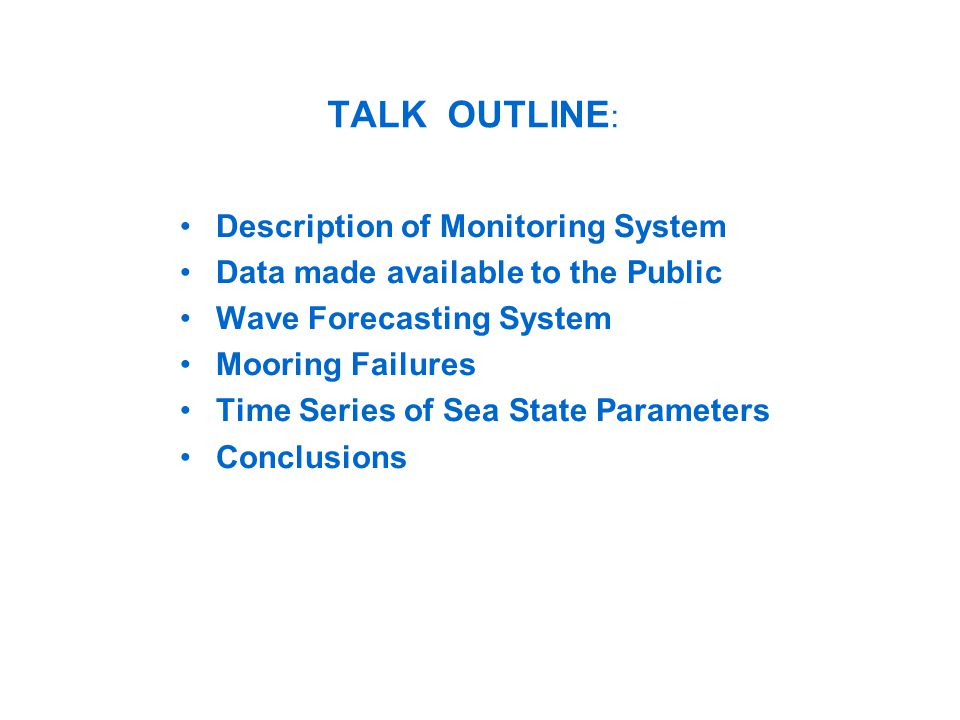 TALK OUTLINE : Description of Monitoring System Data made available to the Public Wave Forecasting System Mooring Failures Time Series of Sea State Parameters Conclusions