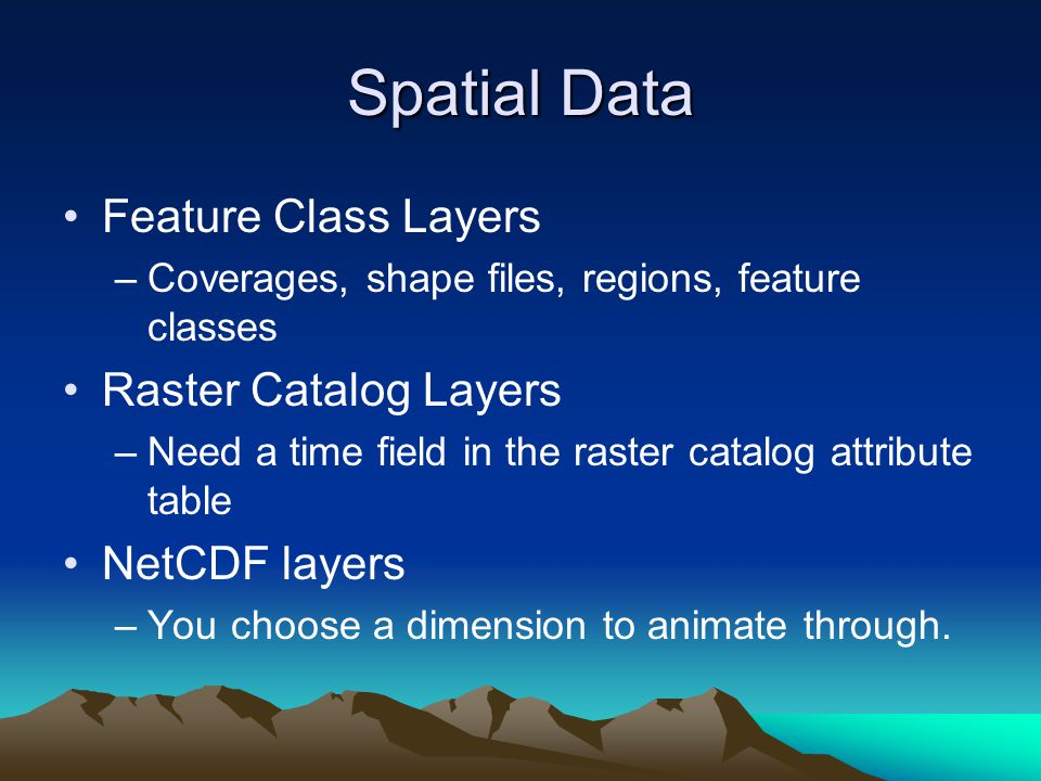 Spatial Data Feature Class Layers –Coverages, shape files, regions, feature classes Raster Catalog Layers –Need a time field in the raster catalog att