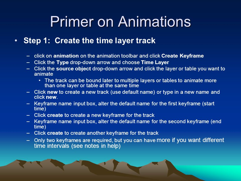 Primer on Animations Step 1: Create the time layer track –click on animation on the animation toolbar and click Create Keyframe –Click the Type drop-d