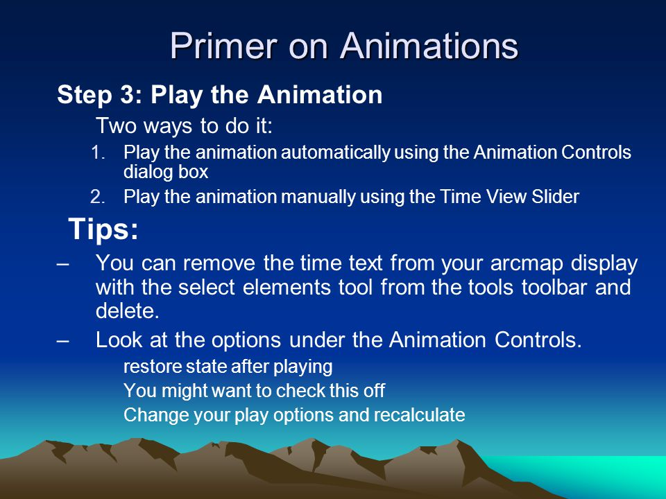 Primer on Animations Step 3: Play the Animation Two ways to do it: 1.Play the animation automatically using the Animation Controls dialog box 2.Play t