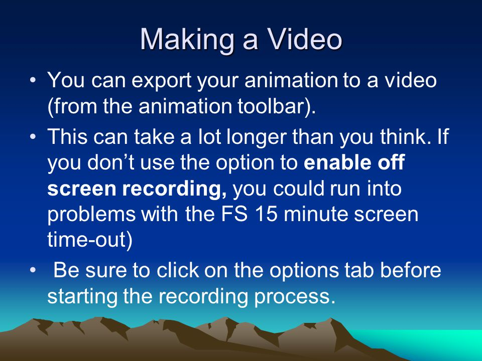 Making a Video You can export your animation to a video (from the animation toolbar). This can take a lot longer than you think. If you dont use the o