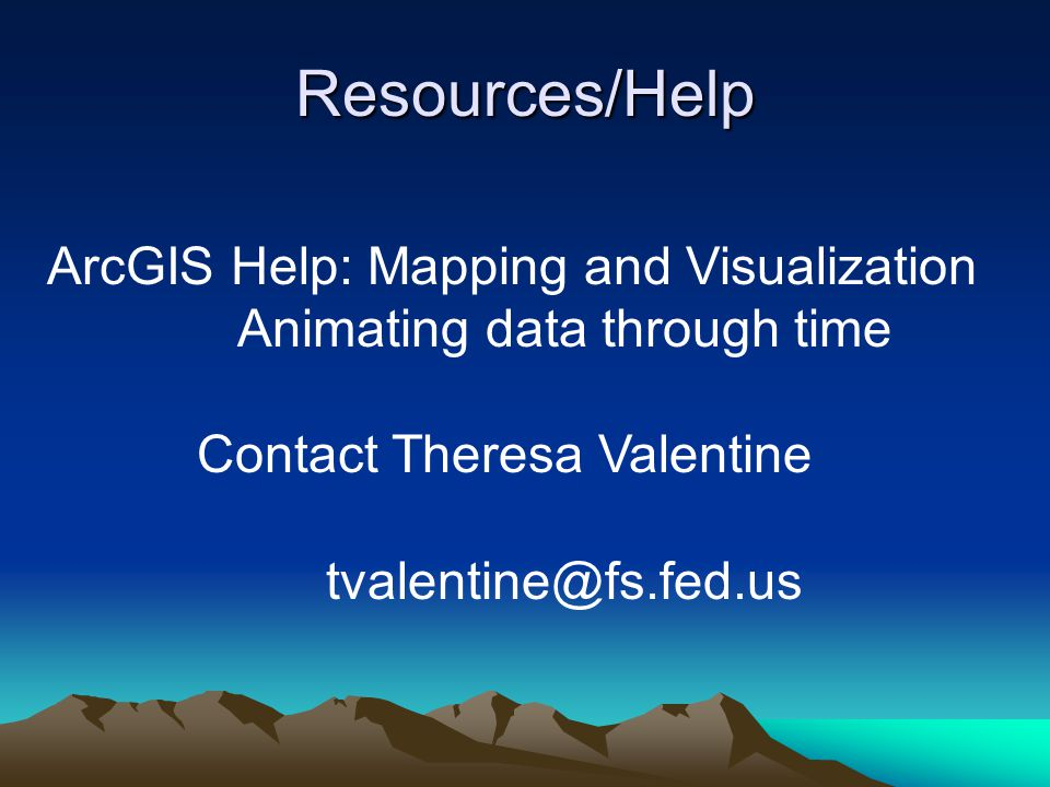 Resources/Help ArcGIS Help: Mapping and Visualization Animating data through time Contact Theresa Valentine tvalentine@fs.fed.us
