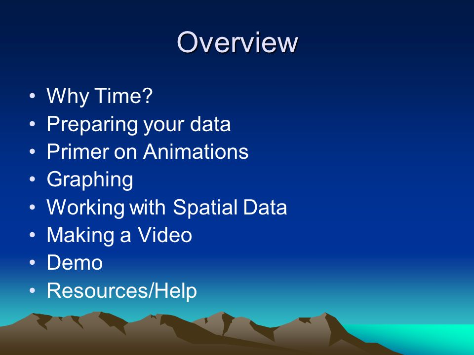 Overview Why Time? Preparing your data Primer on Animations Graphing Working with Spatial Data Making a Video Demo Resources/Help