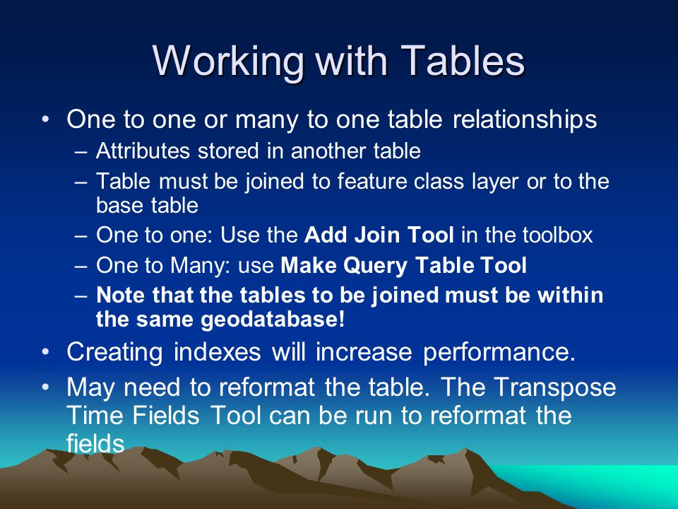 Working with Tables One to one or many to one table relationships –Attributes stored in another table –Table must be joined to feature class layer or