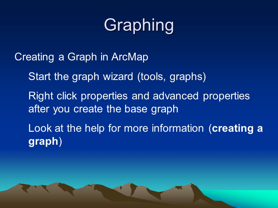 Graphing Creating a Graph in ArcMap Start the graph wizard (tools, graphs) Right click properties and advanced properties after you create the base gr