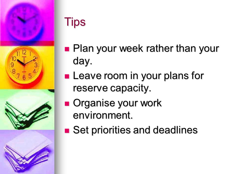 Tips Plan your week rather than your day.Plan your week rather than your day.