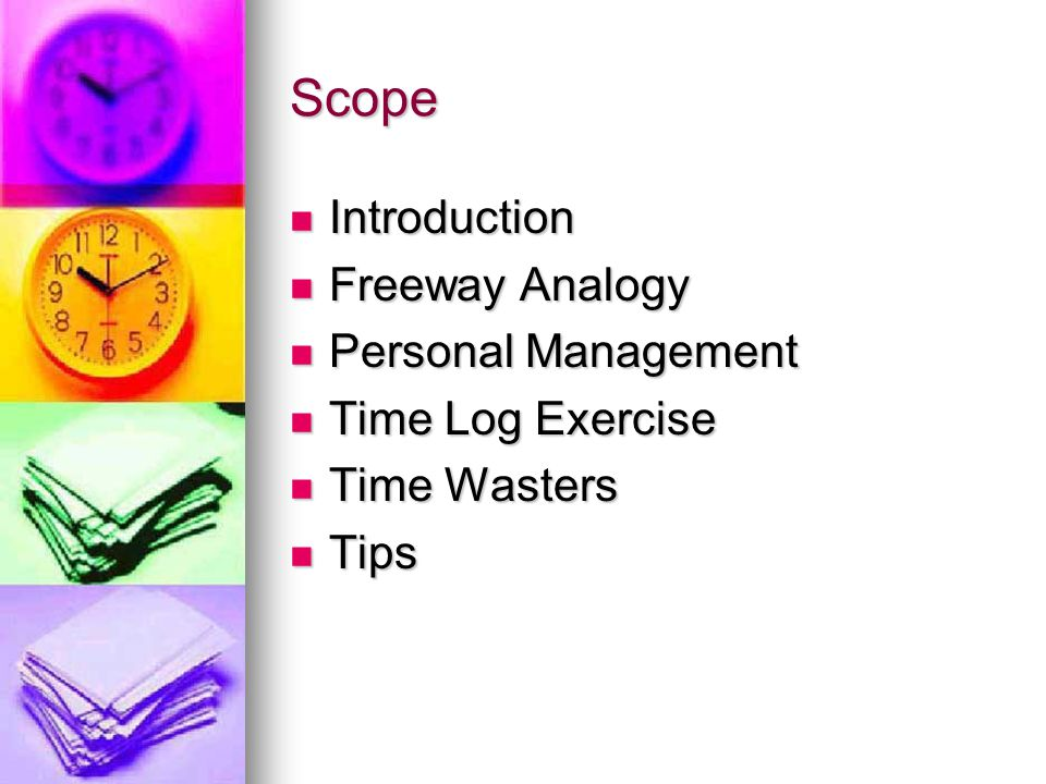 Scope Introduction Introduction Freeway Analogy Freeway Analogy Personal Management Personal Management Time Log Exercise Time Log Exercise Time Wasters Time Wasters Tips Tips