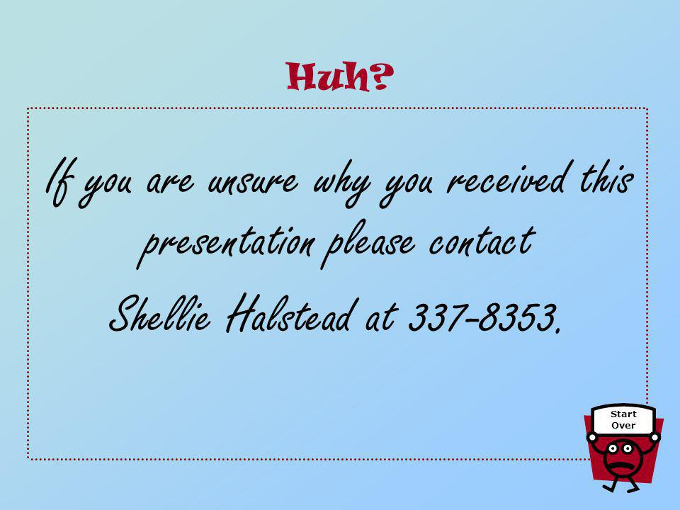 If you are unsure why you received this presentation please contact Shellie Halstead at 337-8353. Huh? Start Over
