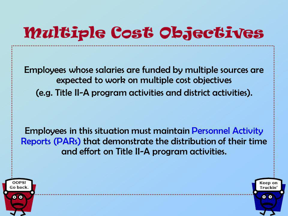 For example: If you are spending a portion of your time on district projects and a portion of your time on Title II-A program activities then you are working on multiple cost objectives.