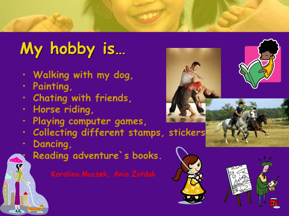 My hobby is… Walking with my dog, Painting, Chating with friends, Horse riding, Playing computer games, Collecting different stamps, stickers, Dancing, Reading adventure`s books.