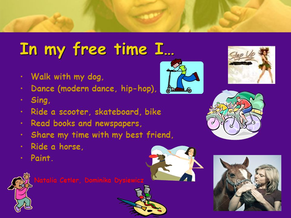 In my free time I… Walk with my dog, Dance (modern dance, hip-hop), Sing, Ride a scooter, skateboard, bike Read books and newspapers, Share my time with my best friend, Ride a horse, Paint.