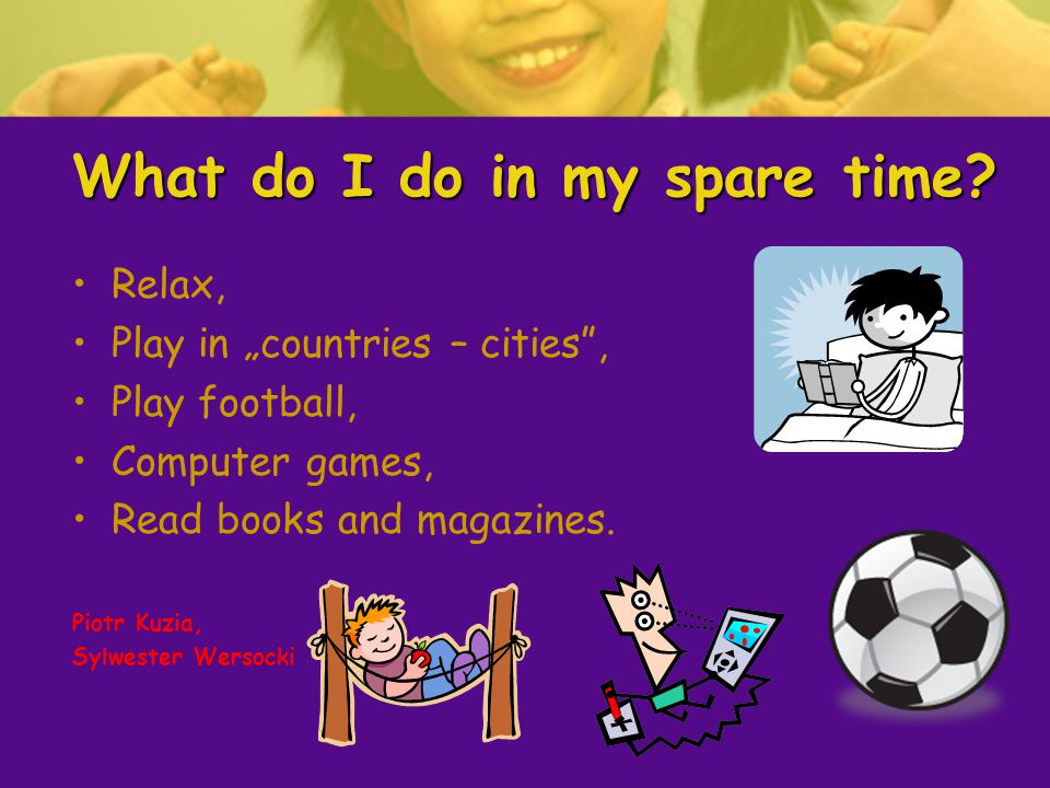 What do I do in my spare time? Relax, Play in countries – cities, Play football, Computer games, Read books and magazines. Piotr Kuzia, Sylwester Wers